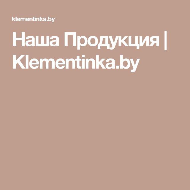 Наша Продукция | Klementinka.by