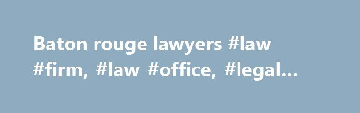 Baton rouge lawyers #law #firm, #law #office, #legal #advice http://invest.nef2.com/baton-rouge-lawyers-law-firm-law-office-legal-advice/  # K. Scott Kirkpatrick Scott Kirkpatrick works out of Roedel Parson's Baton Rouge office where he is a lobbyist on state issues. Amongst other clients, Mr. Kirkpatrick represents Association of Levee Boards of Louisiana, American Traffic Solutions, Louisiana Notary Association and serves as the Executive Director of the Coast Builders Coalition…