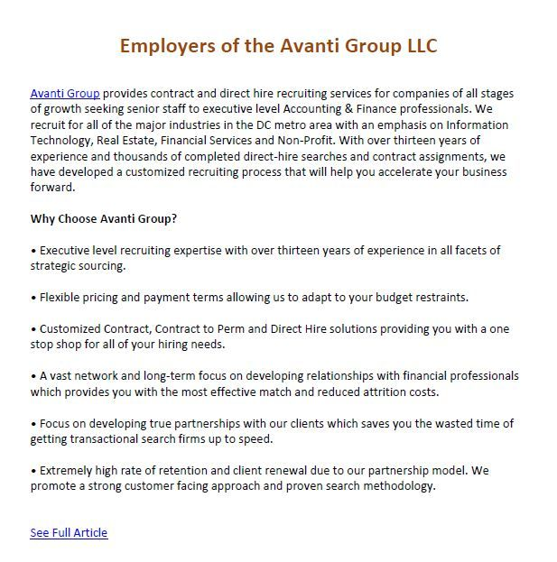 Employers of the Avanti Group LLC  Avanti Group provides contract and direct hire recruiting services for companies of all stages of growth seeking senior staff to executive level Accounting & Finance professionals.  Main Site: http://avantigroupllc.com/