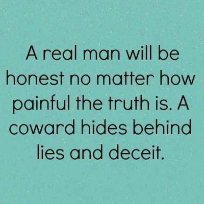 A real man will be honest no matter how painful the truth is. A coward hides behind lies and deceit. Right Bobby?