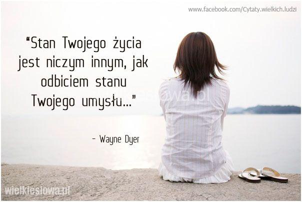 Stan Twojego życia jest niczym innym, jak odbiciem stanu Twojego umysłu. Wayne Dyer