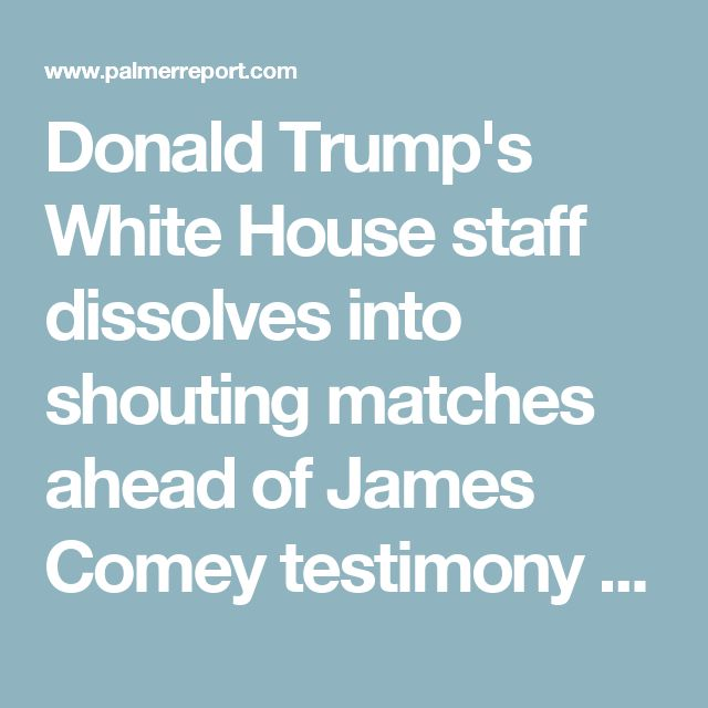Donald Trump's White House staff dissolves into shouting matches ahead of James Comey testimony - Palmer Report