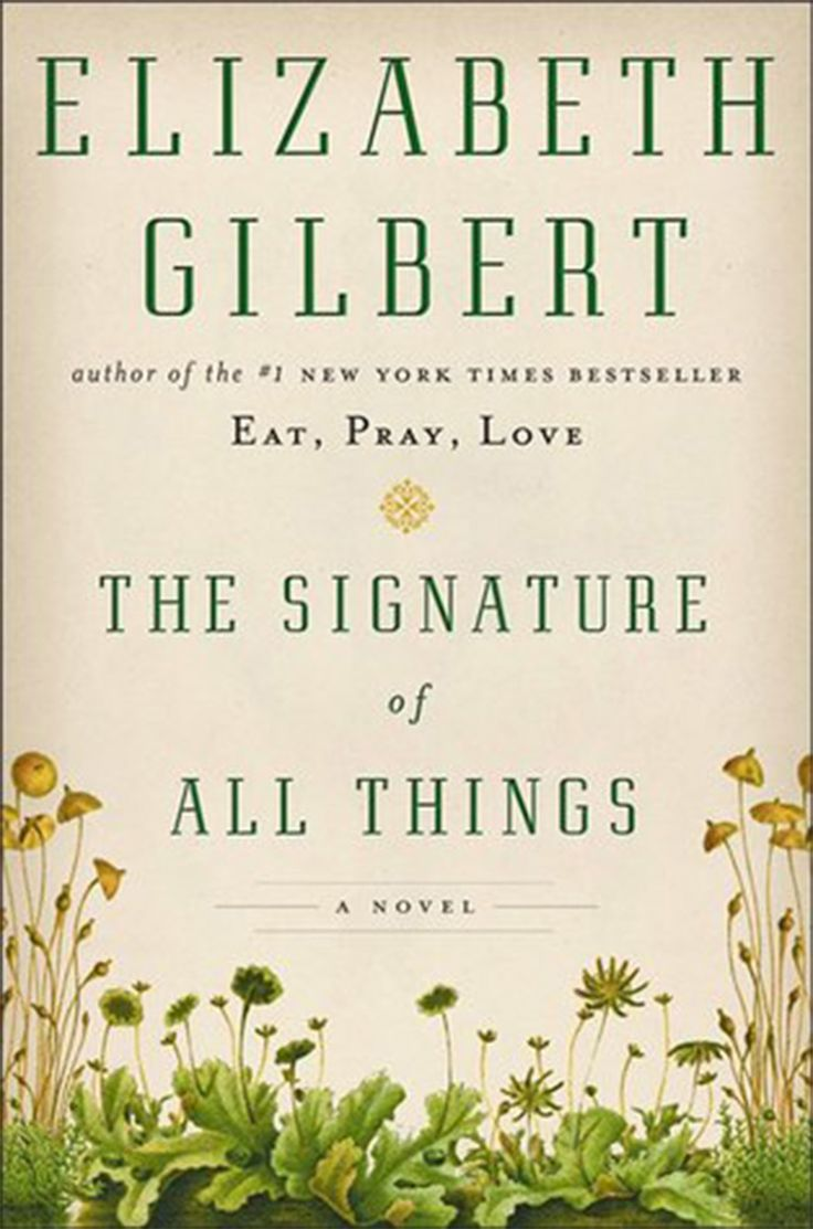 """The Signature of All Things by Elizabeth Gilbert; It doesn't matter if you relished or reviled """"Eat, Pray, Love."""" With this novel about a young 19th-century Philadelphia woman who becomes a world-renowned botanist, Gilbert shows herself to be a writer at the height of her powers."""