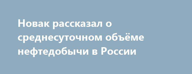 Новак рассказал о среднесуточном объёме нефтедобычи в России https://apral.ru/2017/07/23/novak-rasskazal-o-srednesutochnom-obyome-neftedobychi-v-rossii.html  Среднестатистические показатели суточной добычи нефти в России в июле составляют порядка 10,947 млн баррелей. Данную информацию прессе сообщил глава Минэнерго Александр Новак. Министр отметил, что в сравнении с октябрём прошлого года уровень добычи сейчас меньше на 300 тысяч баррелей. Данный показатель, по словам Новака, удерживается с…