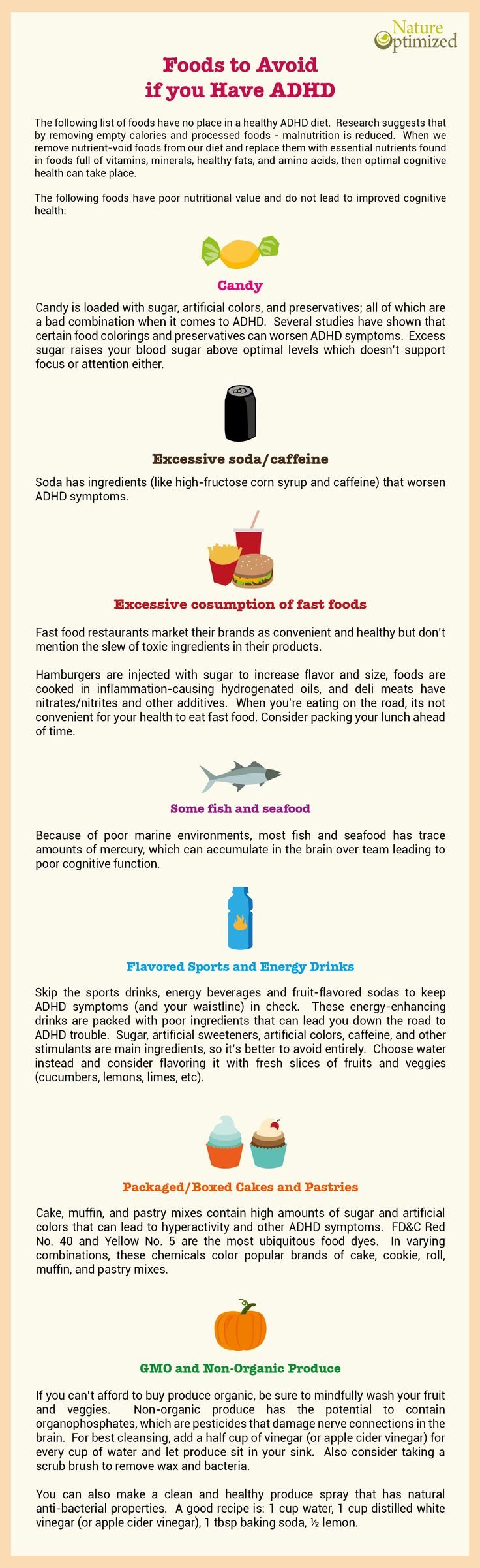 Know which foods to avoid to help decrease ADHD symptoms. The following list has no place in an ADHD diet. Research suggests that by removing empty calories and processed foods - malnutrition is reduced. When we remove nutrient-void foods from our diet and replace them with nutrients found in foods with vitamins, minerals, healthy fats, and amino acids, then optimal cognitive health can take place.