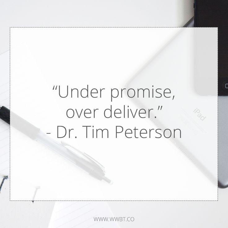 """""""Under promise, over deliver."""" - Dr. Tim Peterson"""