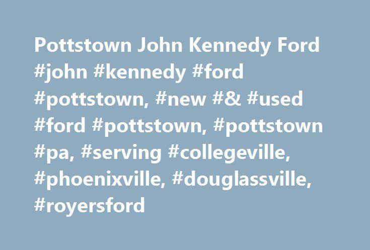 Pottstown John Kennedy Ford #john #kennedy #ford #pottstown, #new #& #used #ford #pottstown, #pottstown #pa, #serving #collegeville, #phoenixville, #douglassville, #royersford http://rhode-island.nef2.com/pottstown-john-kennedy-ford-john-kennedy-ford-pottstown-new-used-ford-pottstown-pottstown-pa-serving-collegeville-phoenixville-douglassville-royersford/  Welcome to John Kennedy Ford Pottstown Welcome to John Kennedy Ford Pottstown Serving Collegeville, Phoenixville, Douglassville and…