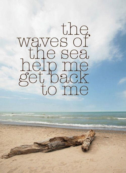 """The waves of the sea help me get back to me..."" I"