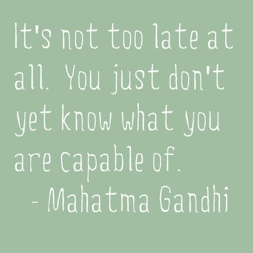 It's not too late at all. You just don't know what you're capable of.