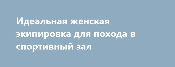 """Идеальная женская экипировка для похода в спортивный зал http://podushechka.net/idealnaya-zhenskaya-ekipirovka-dlya-poxoda-v-sportivnyj-zal/  Если вы на """"короткой ноге"""" со спортом, то понимаете, насколько важно по мере выполнения физических нагрузок ощущать предельный комфорт. Прежде всего за этот аспект отвечает удобная спортивная экипировка. И в случае с представительницами слабого пола речь идет, как правило, о спортивных женских лосинах. В действительности их называют прекрасным решением…"""