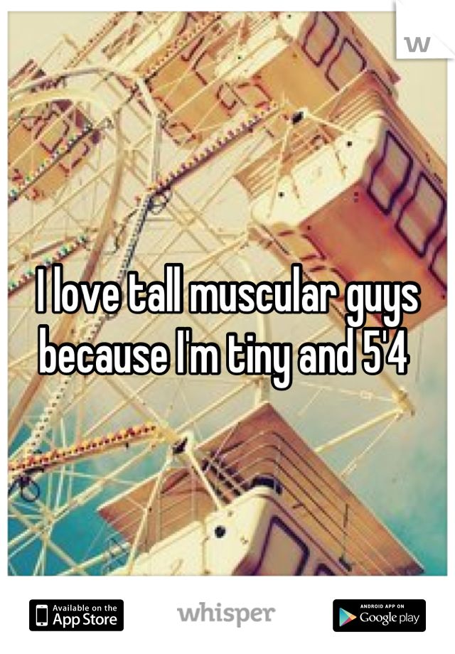 I love tall muscular guys because I'm tiny and 5'4