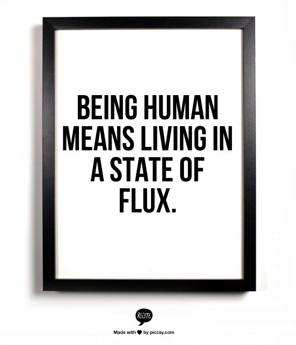 Being human means living in a state of flux. - Linda Samuels - http://theothersideoforganized.com/blog/2013/11/19/7-mindfulness-tips.html