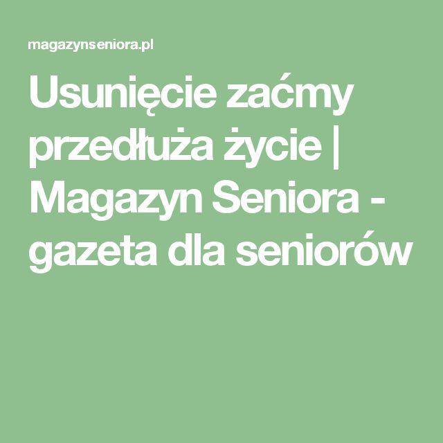 Usunięcie zaćmy przedłuża życie | Magazyn Seniora - gazeta dla seniorów