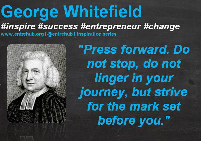 """""""Press forward. Do not stop, do not linger in your journey, but strive for the mark set before you."""" #GeorgeWhitefield #inspiration #quotes for #entrepreneurs #startup #Business & #smallbusiness www.entrehub.org   #entrehub #leanstartup"""