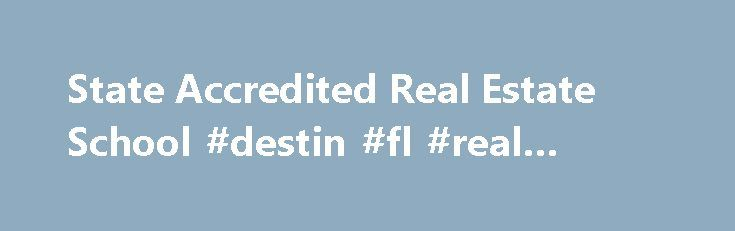 State Accredited Real Estate School #destin #fl #real #estate http://real-estate.remmont.com/state-accredited-real-estate-school-destin-fl-real-estate/  #real estate school online # Enroll in a Real Estate School Today! Welcome to our real estate school directory! If you are ready to begin a career in real estate than you need to find the right real estate school to get you there. Our visitors come from around the country and from all walks… Read More »The post State Accredited Real Estate…