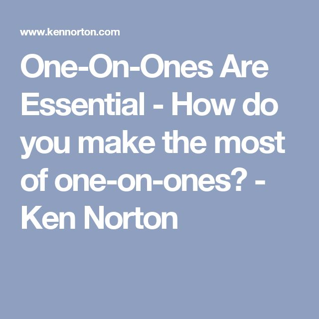 One-On-Ones Are Essential - How do you make the most of one-on-ones? - Ken Norton