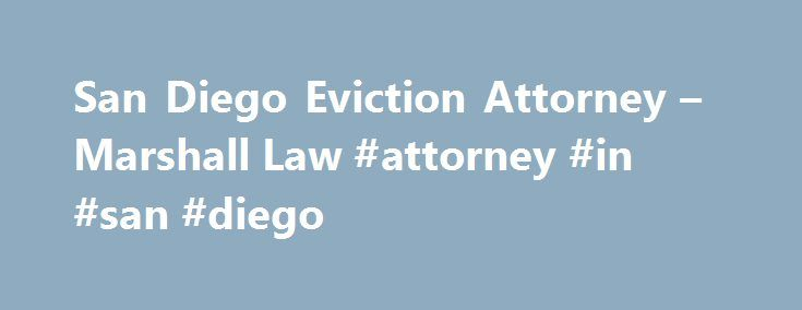 San Diego Eviction Attorney – Marshall Law #attorney #in #san #diego http://south-sudan.remmont.com/san-diego-eviction-attorney-marshall-law-attorney-in-san-diego/  # San Diego Eviction Attorney MARSHALL LAW EVICTIONS Daniel Marshall has been a state and federal real estate litigation attorney for over 21 years. His practice includes all levels of the court system including the Fourth District Court of Appeals and the Ninth Circuit Court of Appeals. As a result he knows how judges think and…