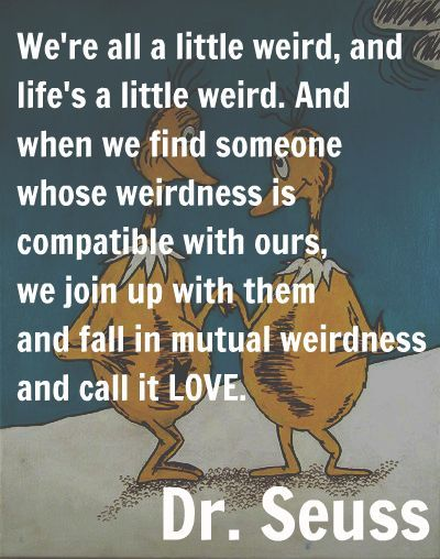 We're all a little weird, and life's a little weird. And when we find someone whose weirdness is compatible with ours, we join up with them and fall in mutual weirdness and call it love. - Dr Seuss