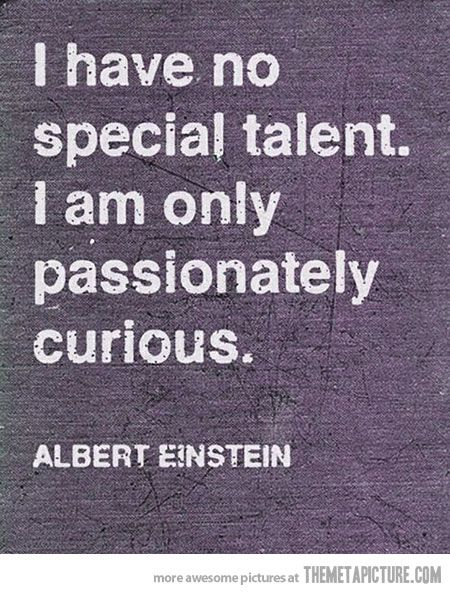 I'd have to argue with Albert (if he did say this) that he defiantly had talent.  Now me not so much