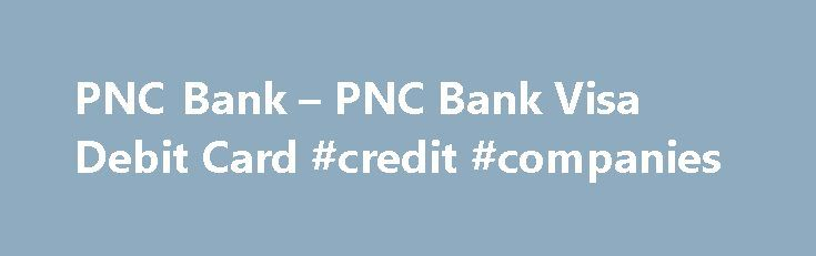 PNC Bank – PNC Bank Visa Debit Card #credit #companies http://remmont.com/pnc-bank-pnc-bank-visa-debit-card-credit-companies/  #credit card report # Debit Card Your PNC Checking account comes with a PNC Bank Visa Debit Card. a faster easier way to pay for virtually anything. To request your free debit card Rewards and Discounts Features and Benefits Receive built-in fraud protection Your PNC Bank Visa Debit Card provides the highest levels of protection with PNC Security Assurance, 24-hour…