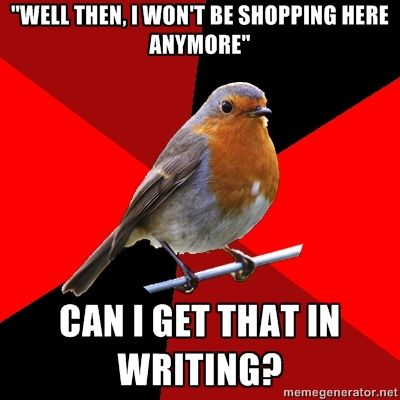 "Retail Robin - ""WELL THEN, I WON'T BE SHOPPING HERE ANYMORE"" CAN I GET THAT IN WRITING?"