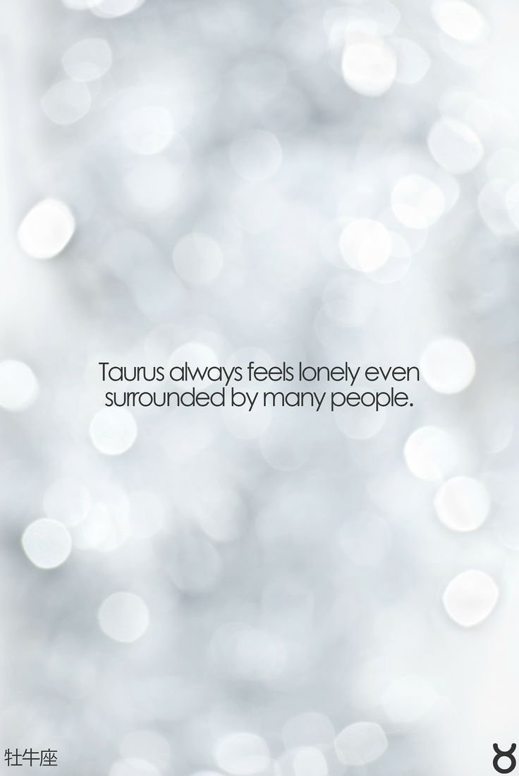 Taurus always feels lonely even surrounded by many people.. More so then I think #taurus