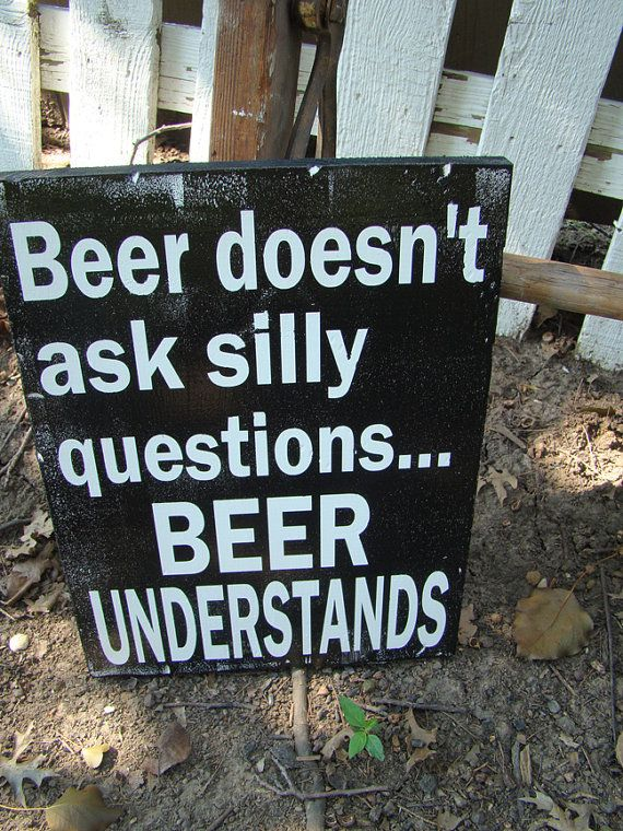 """(i can make this for the kids!)  """"Beer doesn't ask silly questions, beer understands""""  The words are painted (no vinyl). The sign measures approximately 11"""" wide by 15"""" high and is made of distressed wood (Pine) and a wax finish. Includes an attached wire hanger to display it with ease.Please note:I ..."""