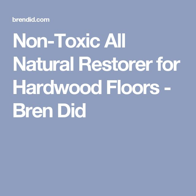 Non-Toxic All Natural Restorer for Hardwood Floors - Bren Did