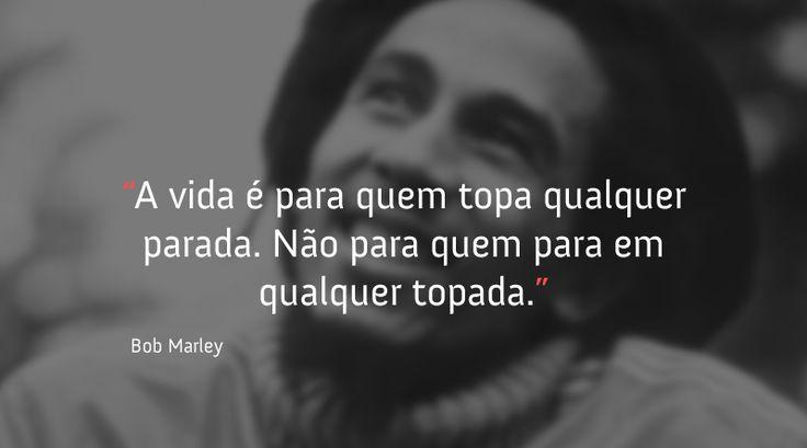 """""""A vida é para quem topa qualquer parada. Não para quem para em qualquer topada."""" - Bob Marley, o rei do reggae continua ensinando mesmo anos depois de nos deixar."""