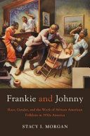 Frankie and Johnny : race, gender, and the work of African American folklore in 1930s America / Stacy I. Morgan