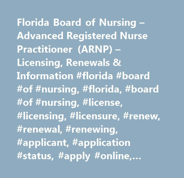 Florida Board of Nursing – Advanced Registered Nurse Practitioner (ARNP) – Licensing, Renewals & Information #florida #board #of #nursing, #florida, #board #of #nursing, #license, #licensing, #licensure, #renew, #renewal, #renewing, #applicant, #application #status, #apply #online, #renew #online, #requirements, #process, #fees, #continuing #education, #statutes, #laws, #rules, #codes, #certified #nursing #assistants, #cna, #licensed #practical #nurses, #lpn, #registered #nurses, #rn…