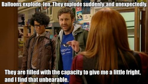 The IT Crowd. I'm  actually a bit afraid of balloons myself. I hate them becsuse of the noise they make when people squeeze them and i hate them randomly popping. Roy sums it up perfectly.