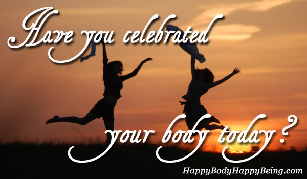 A Happy Body is one that Celebrates