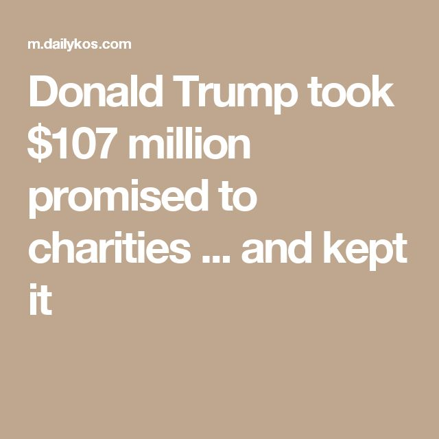 Donald Trump took $107 million promised to charities ... and kept it