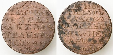 "Convict token in the form of a circular copper disc stipple-engraved with 'THOMAS / LOCK / AGED 22 / TRANSPed / 10 Years"" is impressed in side one, and ""WHEN / THIS YOU / SEE / REMEMBER / ME WHEN / I AM FAR / FROM THE [sic]' is in side two."
