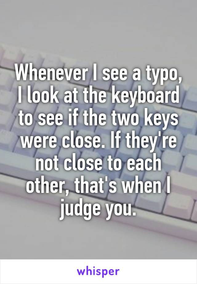 Whenever I see a typo, I look at the keyboard to see if the two keys were close…