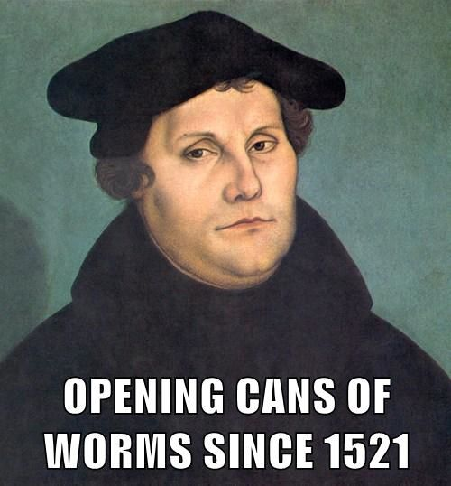 martin luther... opening cans of Worms since 1521.