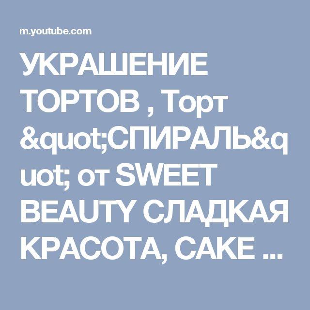 """УКРАШЕНИЕ ТОРТОВ , Торт """"СПИРАЛЬ"""" от SWEET BEAUTY СЛАДКАЯ КРАСОТА, CAKE DECORATION - YouTube"""