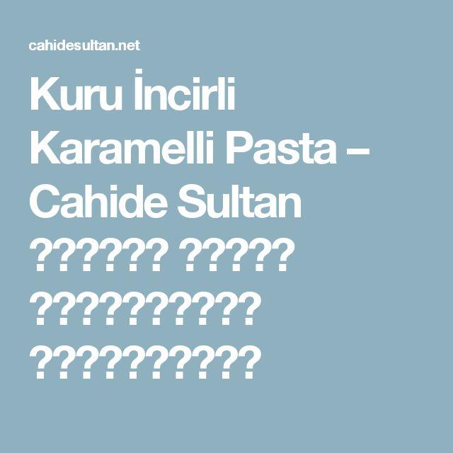 Kuru İncirli Karamelli Pasta – Cahide Sultan بِسْمِ اللهِ الرَّحْمنِ الرَّحِيمِ