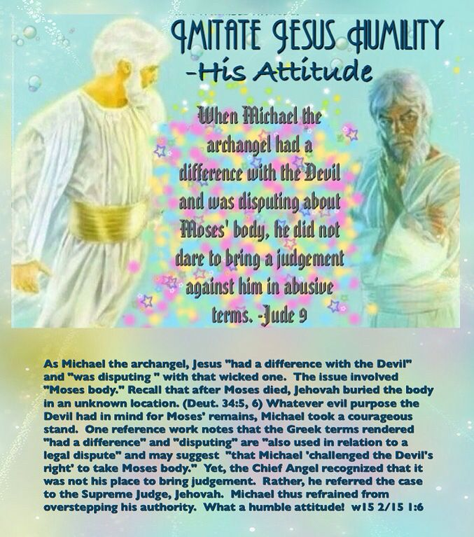 """IMITATE JESUS HUMILITY- His Attitude: """"When Michael the archangel had a difference with the Devil and was disputing about Moses' body, he did not dare to bring a judgement against him in abusive terms."""" - Jude 9."""