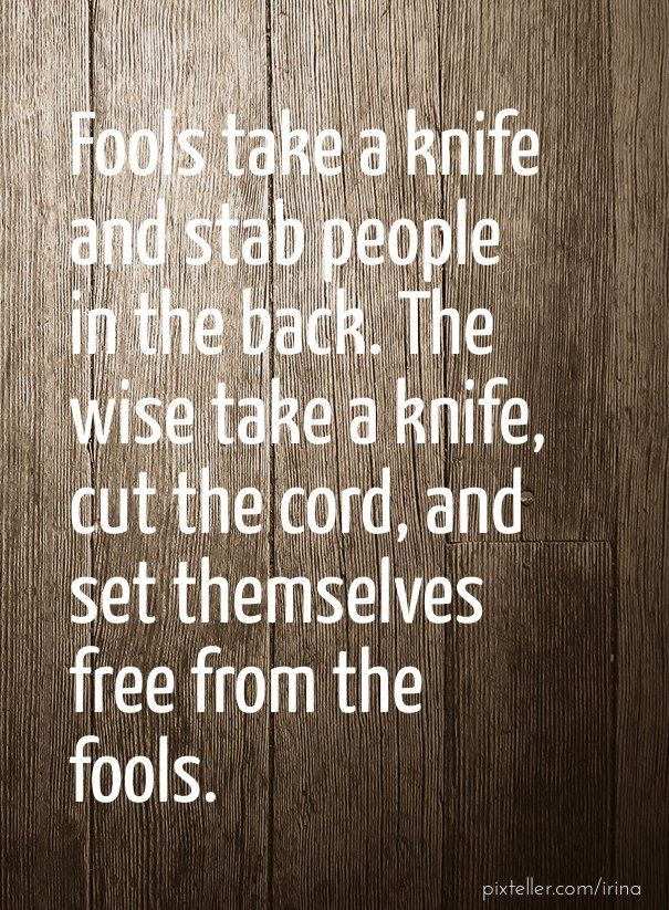 quotes about people who stab you in the back | Fools take a knife and stab people in the back. the wise take a knife ...