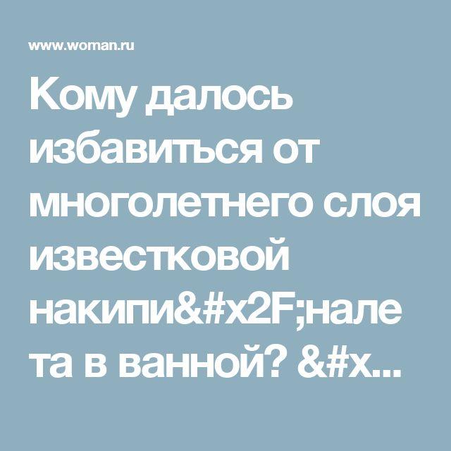 Кому далось избавиться от многолетнего слоя известковой накипи/налета в  ванной? / страница 2 | форум Woman.ru