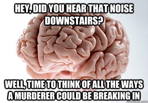 hey did you hear that noise downstairs well time to think - Scumbag Brain