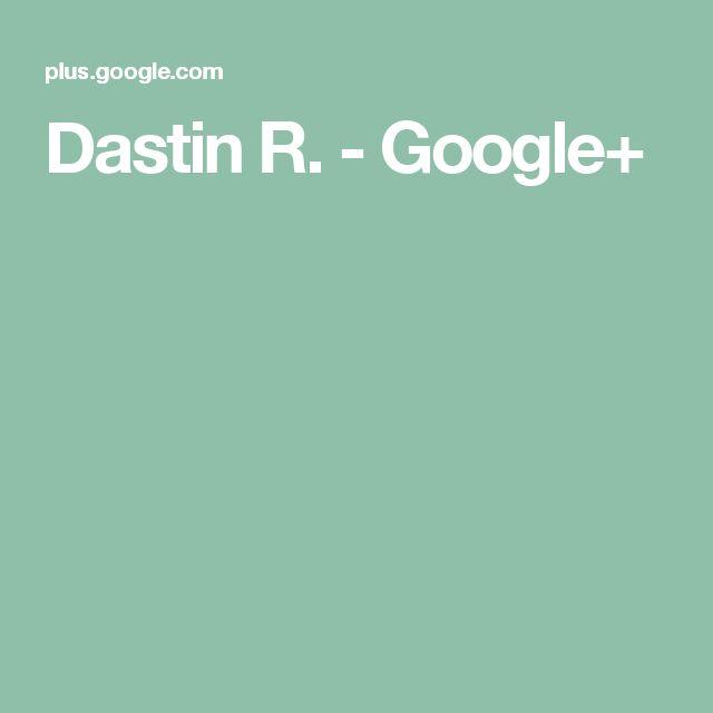 Dastin R. - Google+