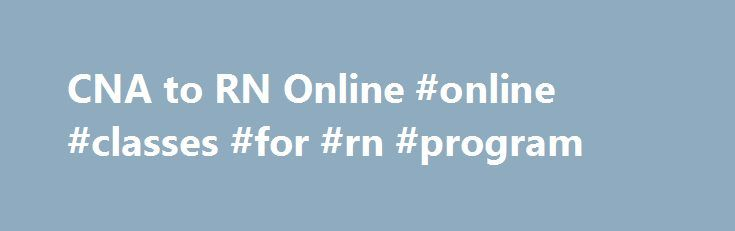 CNA to RN Online #online #classes #for #rn #program http://anaheim.nef2.com/cna-to-rn-online-online-classes-for-rn-program/  # CNA to RN Online Find schools and get information on the program that s right for you. CNA to RN Bridge Programs There are several different types of nurses practicing today. The entry position for nurses is that of a certified nursing assistant. The middle of the pack job, which requires more training than a CNA, is a licensed practical nurse or a licensed…