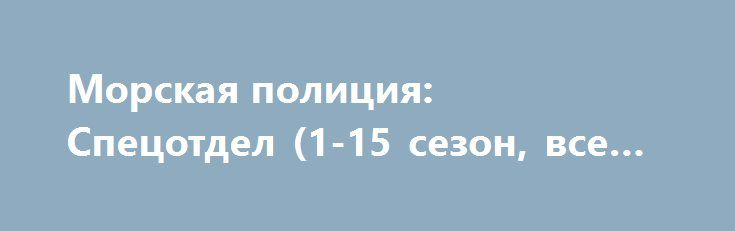Морская полиция: Спецотдел (1-15 сезон, все серии) http://hdrezka.biz/serials/1119-morskaya-policiya-specotdel-1-15-sezon-vse-serii.html
