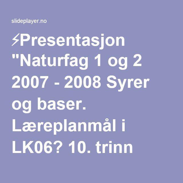 """⚡Presentasjon """"Naturfag 1 og 2 2007 - 2008 Syrer og baser. Læreplanmål i LK06? 10. trinn Fenomener og stoffer: """"Gjennomføre forsøk for å klassifisere sure og basiske."""""""