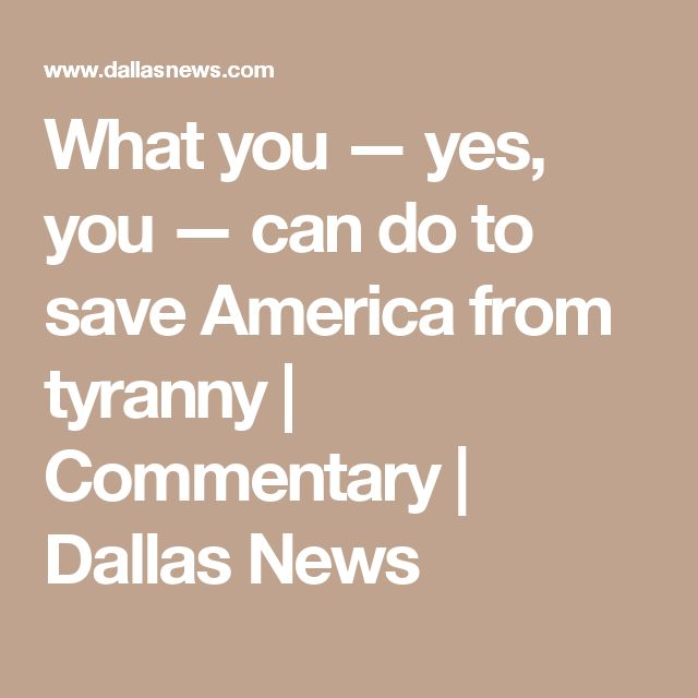What you — yes, you — can do to save America from tyranny   Commentary   Dallas News