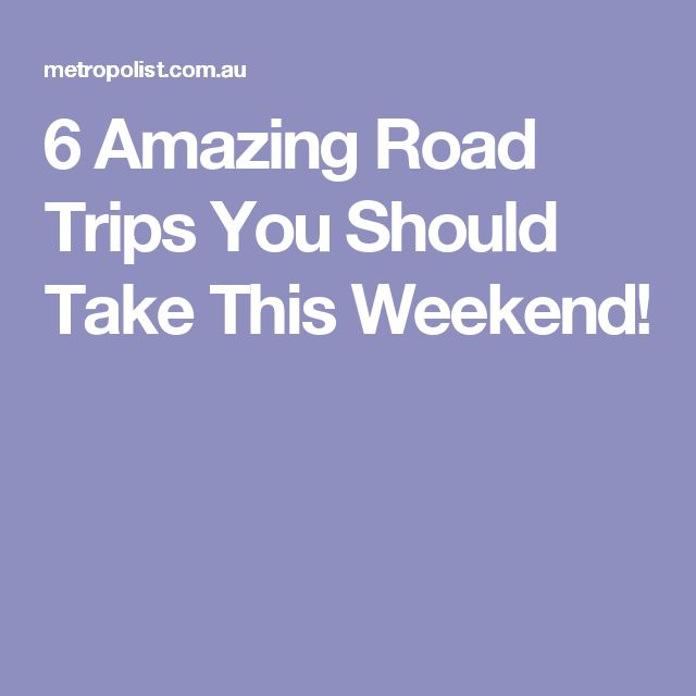 6 Amazing Road Trips You Should Take This Weekend!