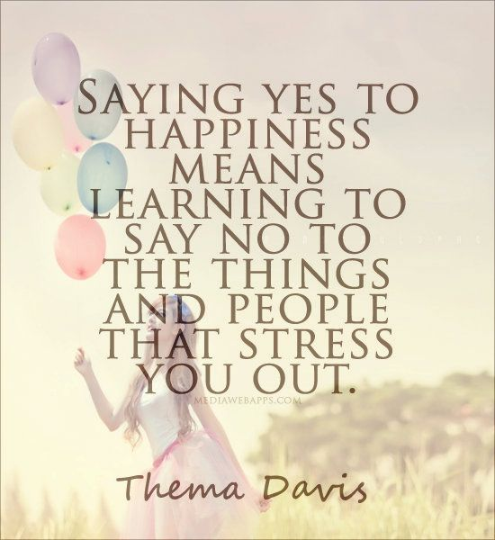 #Quote : Saying yes to happiness means learning to say no to the things and people that stress you out. ~Thema Davis